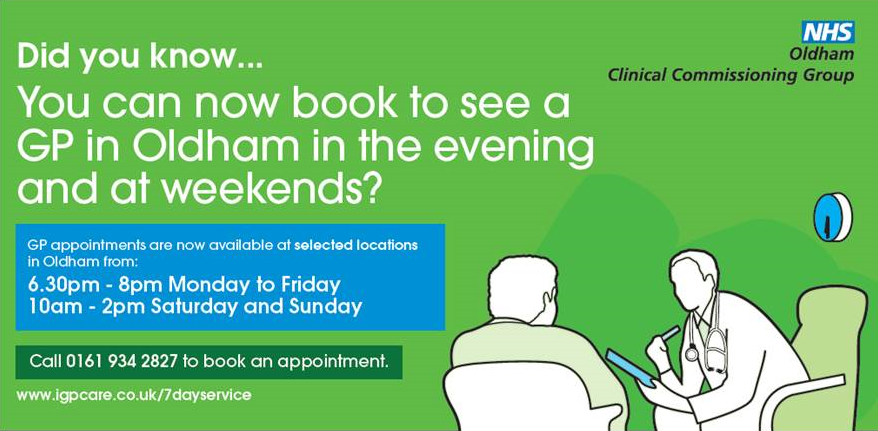 did you know you can now book to see a GP in Oldham in the evening and at weekends?  GP appointments are now available at selected locations in Oldham from: 6.30pm - 8.00pm, Monday to Friday.10.00am - 2.00pm Saturday and Sunday.  Call 0161 934 2827 to book an appointment.  www.igpcare.co.uk/7dayservice